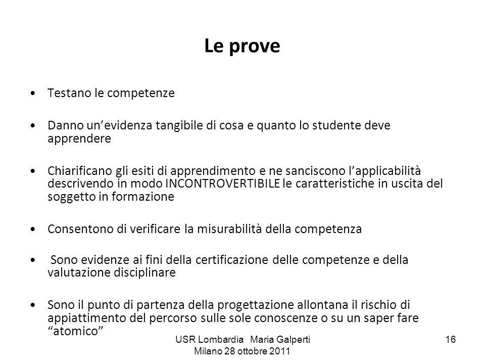 USR Lombardia Maria Galperti Milano 28 ottobre 2011 16 Le prove Testano le competenze Danno unevidenza tangibile di cosa e quanto lo studente deve app