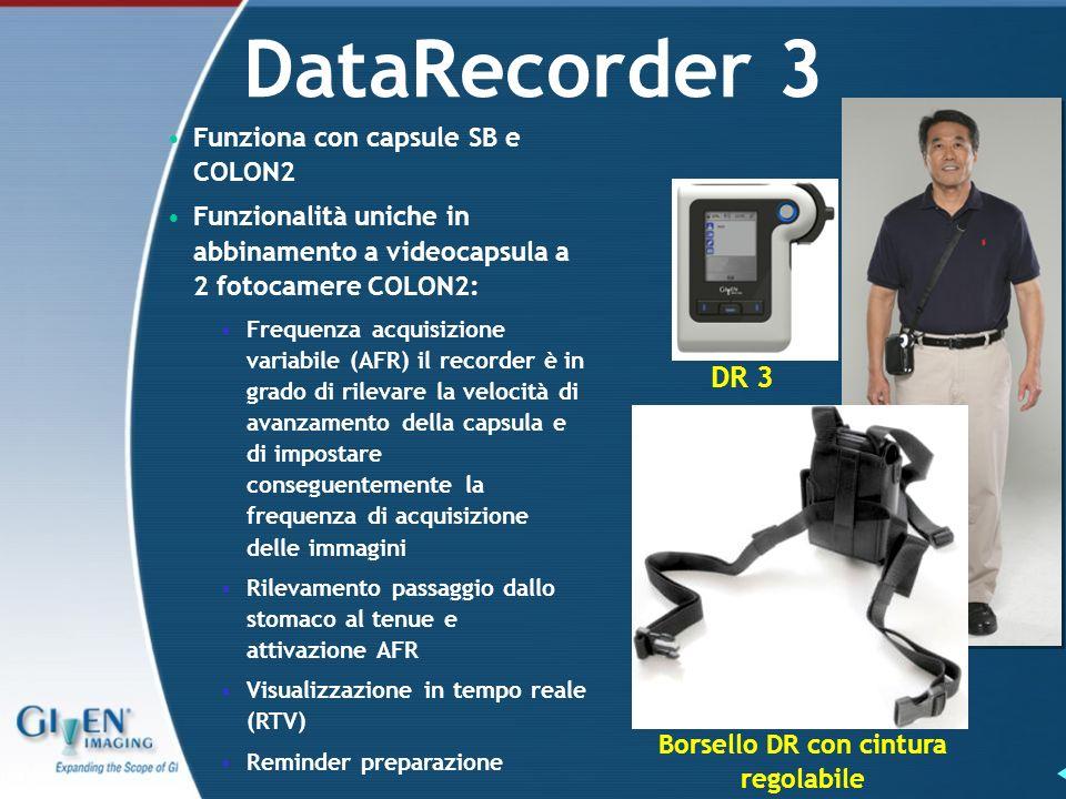DataRecorder 3 DR 3 Borsello DR con cintura regolabile Funziona con capsule SB e COLON2 Funzionalità uniche in abbinamento a videocapsula a 2 fotocamere COLON2: Frequenza acquisizione variabile (AFR) il recorder è in grado di rilevare la velocità di avanzamento della capsula e di impostare conseguentemente la frequenza di acquisizione delle immagini Rilevamento passaggio dallo stomaco al tenue e attivazione AFR Visualizzazione in tempo reale (RTV) Reminder preparazione