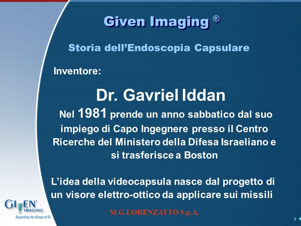 M.G.LORENZATTO S.p.A. 2 Given Imaging ® Storia dellEndoscopia Capsulare Dr. Gavriel Iddan Inventore: Nel 1981 prende un anno sabbatico dal suo impiego