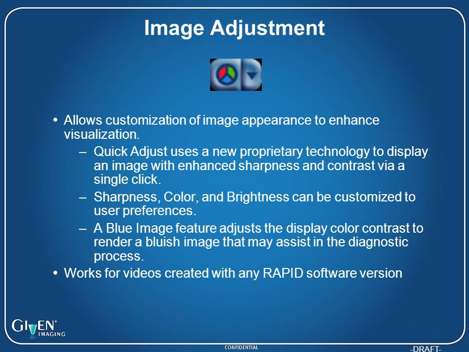 -DRAFT- Image Adjustment Allows customization of image appearance to enhance visualization. –Quick Adjust uses a new proprietary technology to display