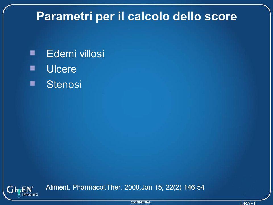 -DRAFT- Parametri per il calcolo dello score Edemi villosi Ulcere Stenosi Aliment. Pharmacol.Ther. 2008;Jan 15; 22(2) 146-54