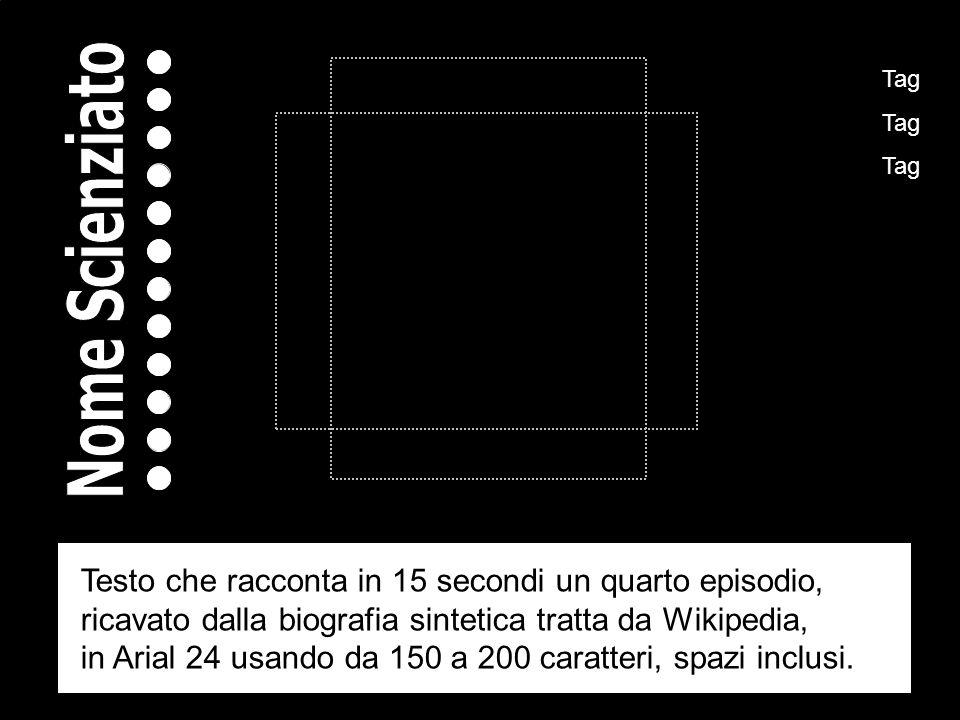 Tag Tag Tag Testo che racconta in 15 secondi un quarto episodio, ricavato dalla biografia sintetica tratta da Wikipedia, in Arial 24 usando da 150 a 200 caratteri, spazi inclusi.