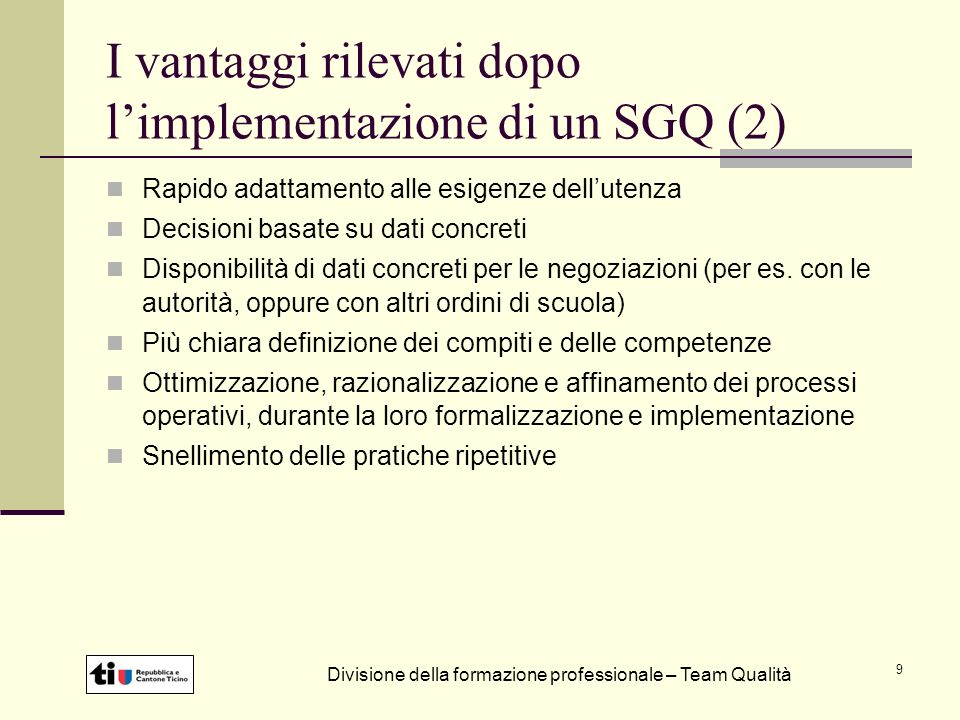 9 I vantaggi rilevati dopo limplementazione di un SGQ (2) Rapido adattamento alle esigenze dellutenza Decisioni basate su dati concreti Disponibilità di dati concreti per le negoziazioni (per es.