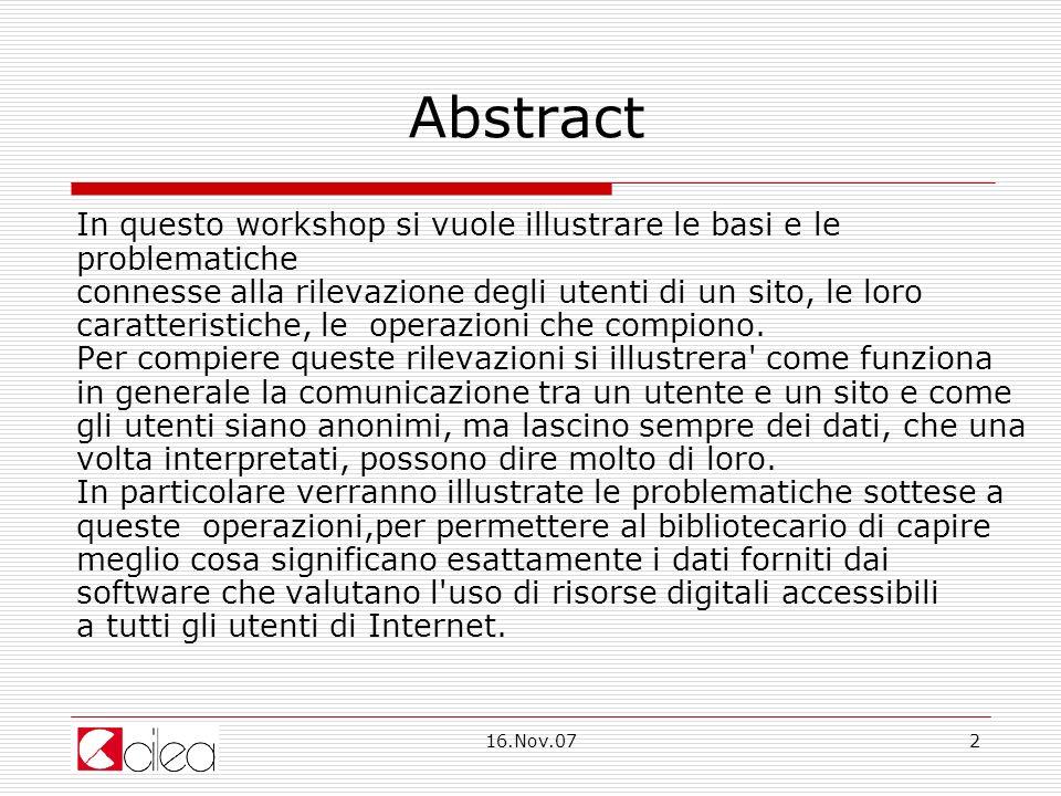 16.Nov.072 Abstract In questo workshop si vuole illustrare le basi e le problematiche connesse alla rilevazione degli utenti di un sito, le loro caratteristiche, le operazioni che compiono.