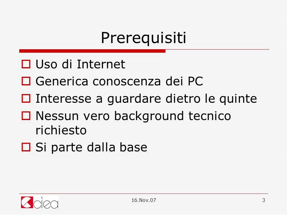 16.Nov.073 Prerequisiti Uso di Internet Generica conoscenza dei PC Interesse a guardare dietro le quinte Nessun vero background tecnico richiesto Si parte dalla base
