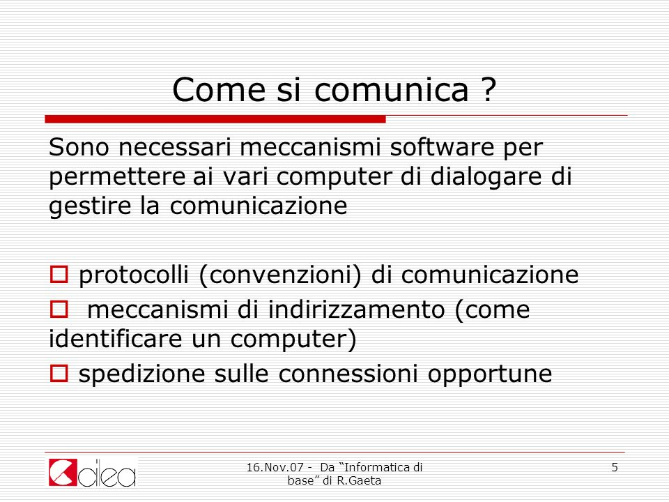 16.Nov.07 - Da Informatica di base di R.Gaeta 6 Come si comunica .