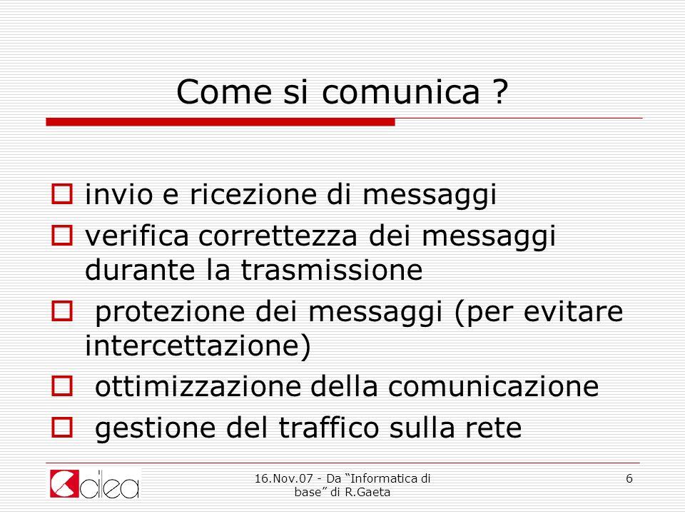 16.Nov.07 - Da Informatica di base di R.Gaeta 17 Come si comunica ?