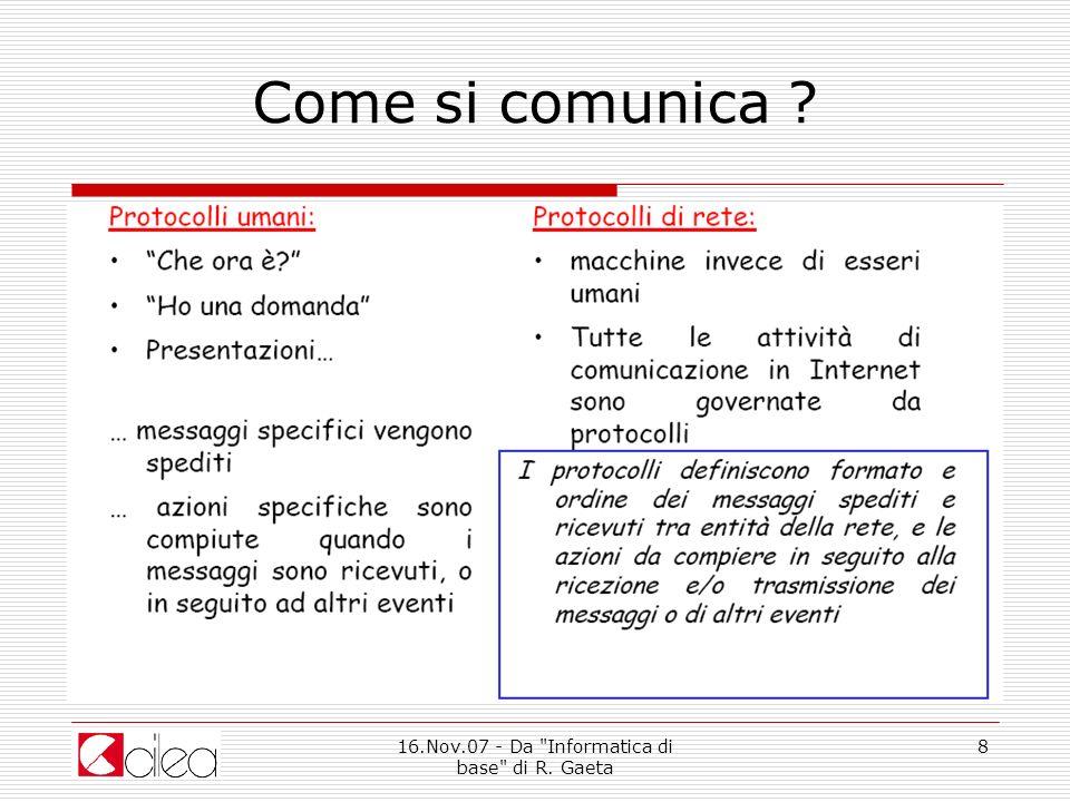 16.Nov.07 - Da Informatica di base di R.Gaeta 9 Come si comunica ?