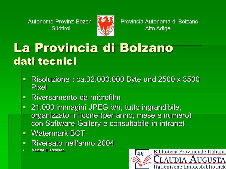 La Provincia di Bolzano dati tecnici Risoluzione : ca.32.000.000 Byte und 2500 x 3500 Pixel Risoluzione : ca.32.000.000 Byte und 2500 x 3500 Pixel Riversamento da microfilm Riversamento da microfilm 21.000 immagini JPEG b/n, tutto ingrandibile, organizzato in icone (per anno, mese e numero) con Software Gallery e consultabile in intranet 21.000 immagini JPEG b/n, tutto ingrandibile, organizzato in icone (per anno, mese e numero) con Software Gallery e consultabile in intranet Watermark BCT Watermark BCT Riversato nellanno 2004 Riversato nellanno 2004 Valeria E.Trevisan Valeria E.Trevisan Autonome Provinz Bozen Südtirol Provincia Autonoma di Bolzano Alto Adige