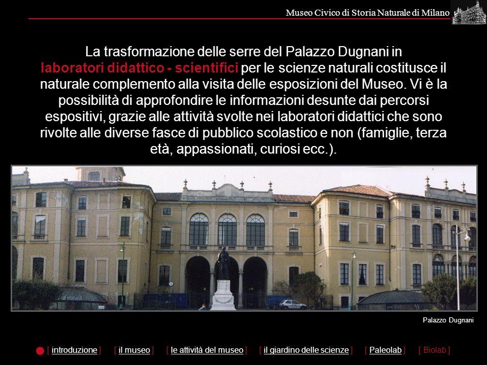 Museo Civico di Storia Naturale di Milano La trasformazione delle serre del Palazzo Dugnani in laboratori didattico - scientifici per le scienze naturali costitusce il naturale complemento alla visita delle esposizioni del Museo.