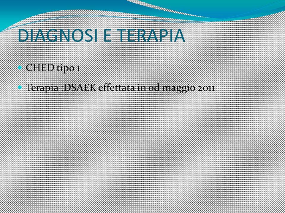 CHED tipo 1 Terapia :DSAEK effettata in od maggio 2011 DIAGNOSI E TERAPIA