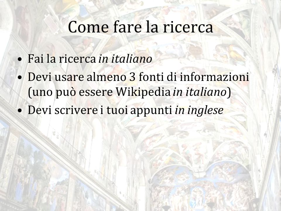 Come fare la ricerca Fai la ricerca in italiano Devi usare almeno 3 fonti di informazioni (uno può essere Wikipedia in italiano) Devi scrivere i tuoi appunti in inglese