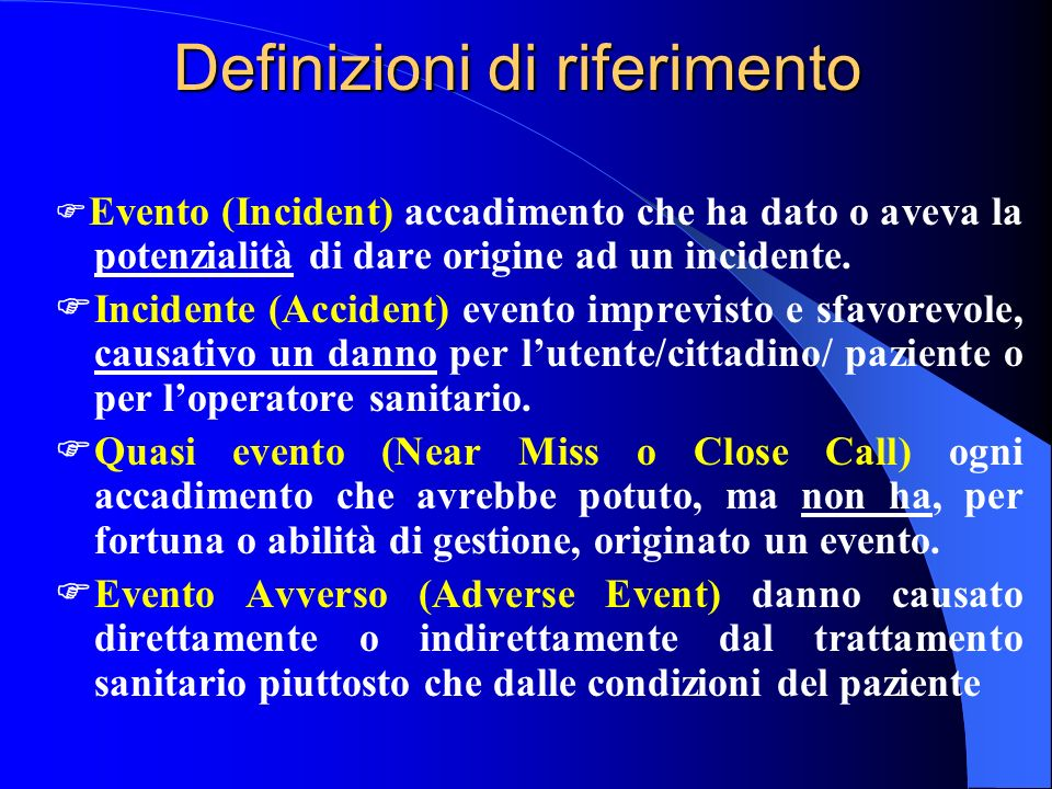 Definizioni di riferimento Evento (Incident) accadimento che ha dato o aveva la potenzialità di dare origine ad un incidente. Incidente (Accident) eve