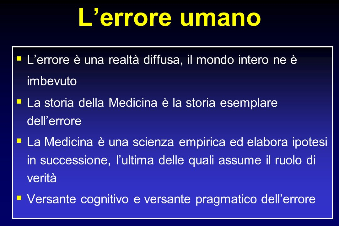Lerrore umano Lerrore è una realtà diffusa, il mondo intero ne è imbevuto La storia della Medicina è la storia esemplare dellerrore La Medicina è una scienza empirica ed elabora ipotesi in successione, lultima delle quali assume il ruolo di verità Versante cognitivo e versante pragmatico dellerrore