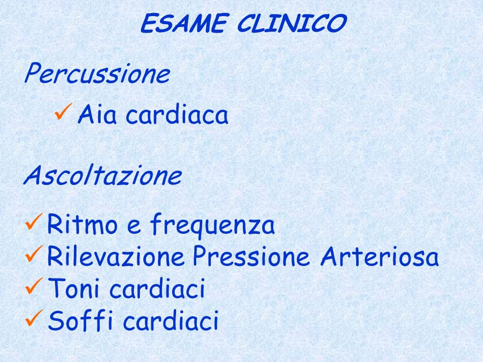 ESAME CLINICO Percussione Ascoltazione Ritmo e frequenza Rilevazione Pressione Arteriosa Toni cardiaci Soffi cardiaci Aia cardiaca