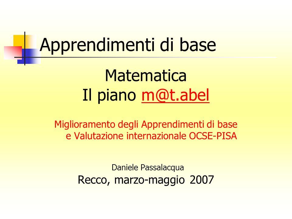 Apprendimenti di base Matematica Il piano m@t.abelm@t.abel Miglioramento degli Apprendimenti di base e Valutazione internazionale OCSE-PISA Daniele Passalacqua Recco, marzo-maggio 2007
