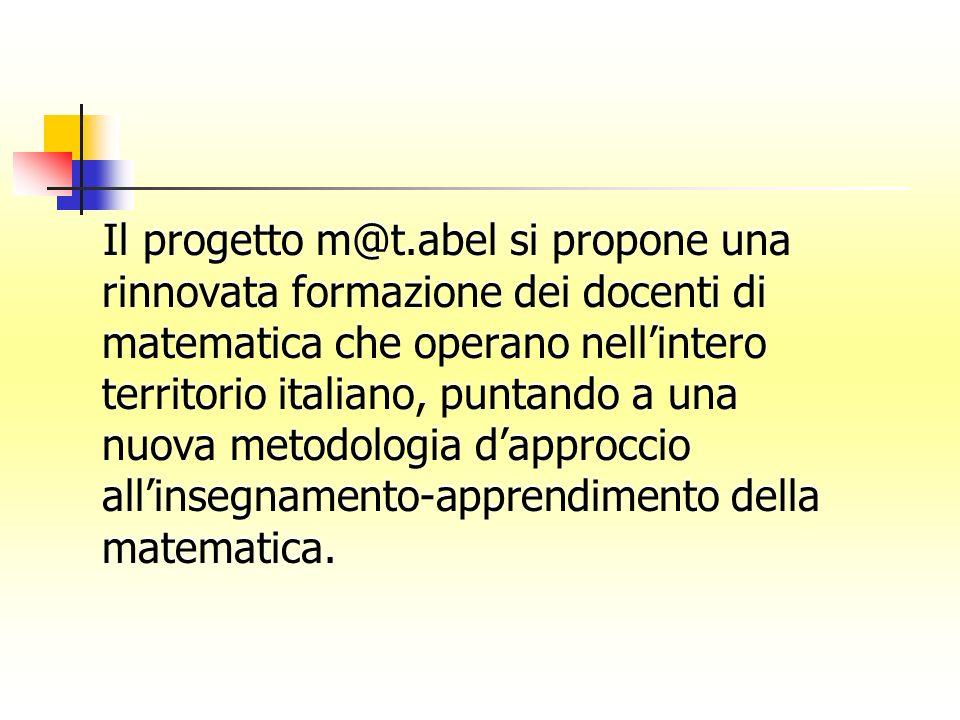 Il progetto m@t.abel si propone una rinnovata formazione dei docenti di matematica che operano nellintero territorio italiano, puntando a una nuova metodologia dapproccio allinsegnamento-apprendimento della matematica.