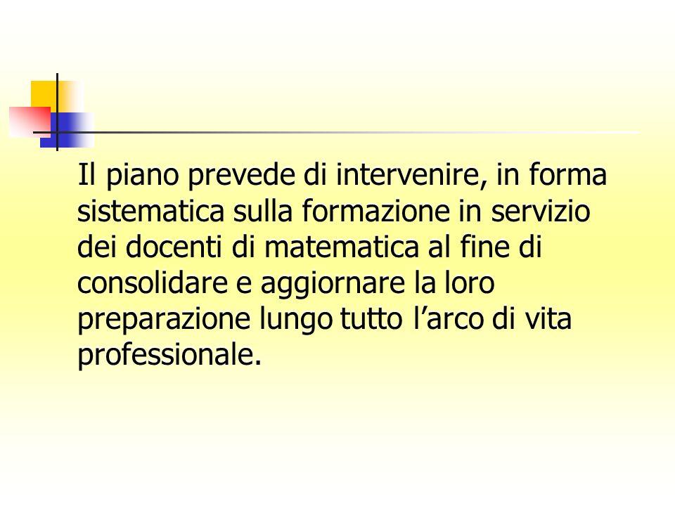 Il piano prevede di intervenire, in forma sistematica sulla formazione in servizio dei docenti di matematica al fine di consolidare e aggiornare la lo