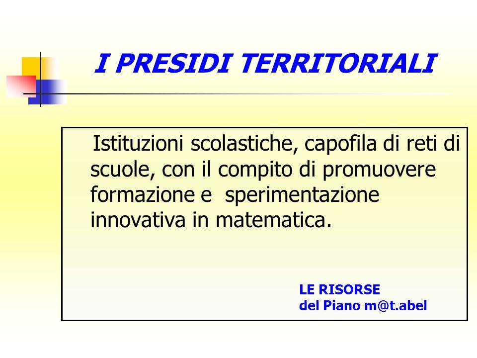 I PRESIDI TERRITORIALI Istituzioni scolastiche, capofila di reti di scuole, con il compito di promuovere formazione e sperimentazione innovativa in matematica.