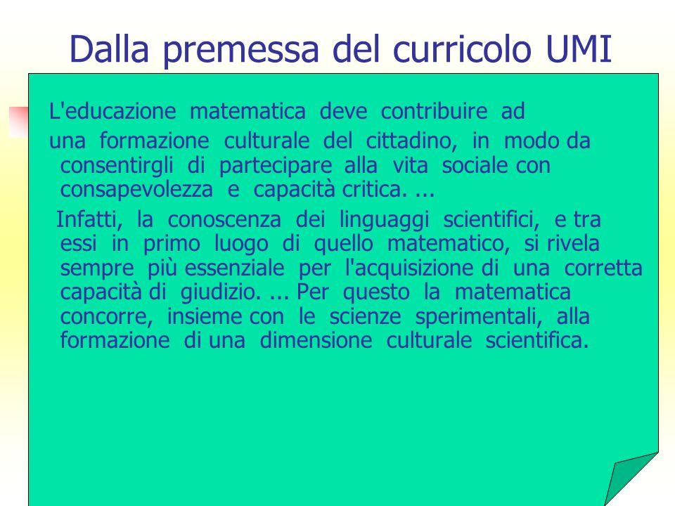 Dalla premessa del curricolo UMI L educazione matematica deve contribuire ad una formazione culturale del cittadino, in modo da consentirgli di partecipare alla vita sociale con consapevolezza e capacità critica....