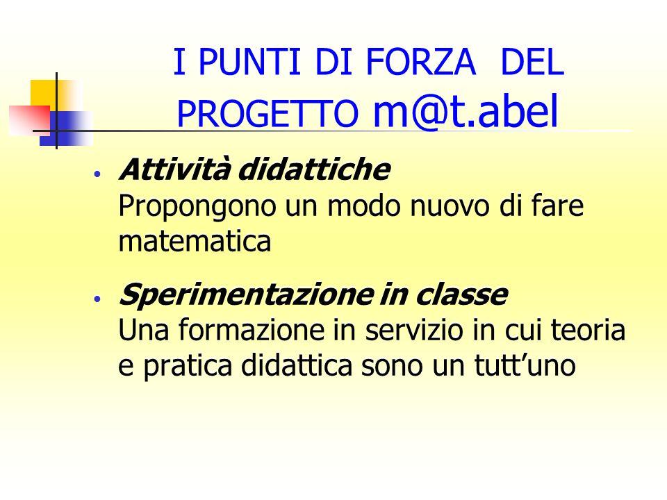 I PUNTI DI FORZA DEL PROGETTO m@t.abel Attività didattiche Propongono un modo nuovo di fare matematica Sperimentazione in classe Una formazione in ser