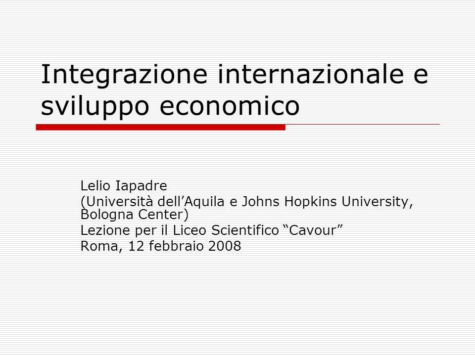Integrazione internazionale e sviluppo economico Lelio Iapadre (Università dellAquila e Johns Hopkins University, Bologna Center) Lezione per il Liceo Scientifico Cavour Roma, 12 febbraio 2008