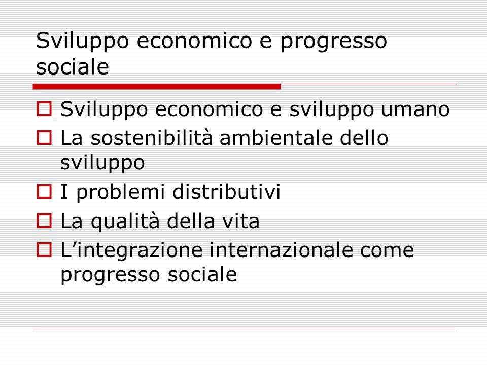 Sviluppo economico e progresso sociale Sviluppo economico e sviluppo umano La sostenibilità ambientale dello sviluppo I problemi distributivi La qualità della vita Lintegrazione internazionale come progresso sociale