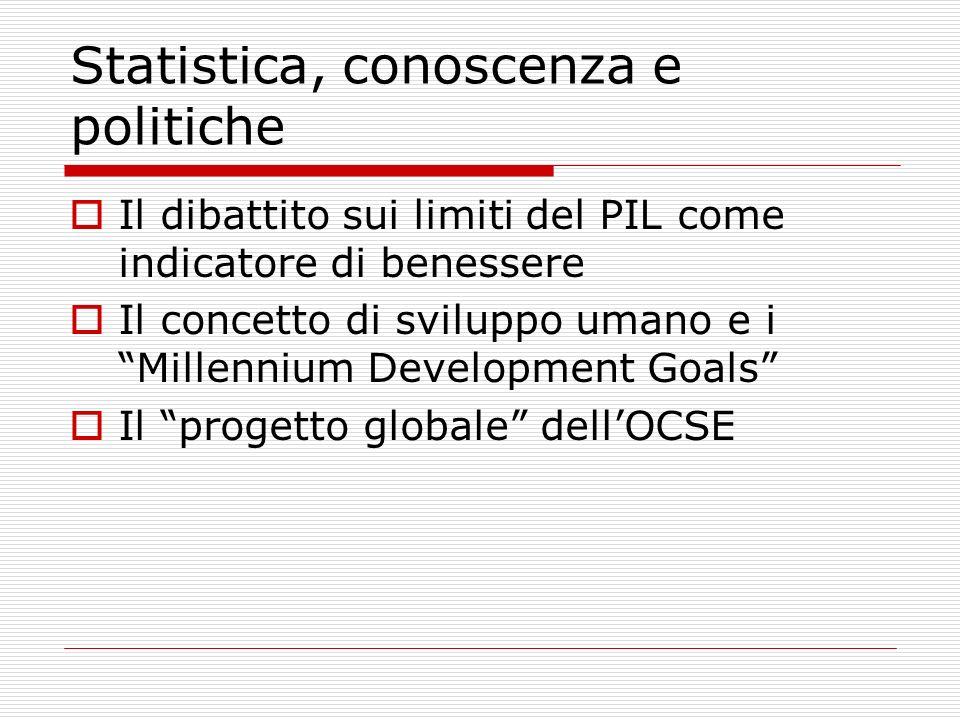Statistica, conoscenza e politiche Il dibattito sui limiti del PIL come indicatore di benessere Il concetto di sviluppo umano e i Millennium Development Goals Il progetto globale dellOCSE