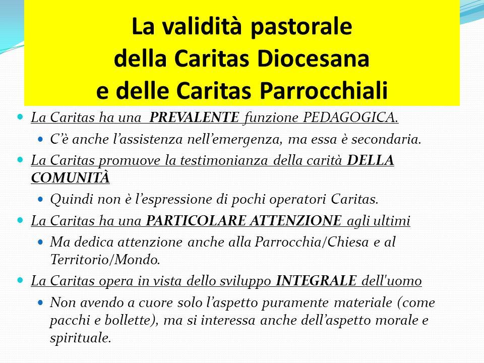 La validità pastorale della Caritas Diocesana e delle Caritas Parrocchiali La Caritas ha una PREVALENTE funzione PEDAGOGICA. Cè anche lassistenza nell