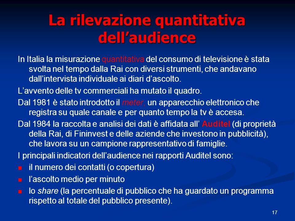 17 La rilevazione quantitativa dellaudience In Italia la misurazione quantitativa del consumo di televisione è stata svolta nel tempo dalla Rai con diversi strumenti, che andavano dallintervista individuale ai diari dascolto.
