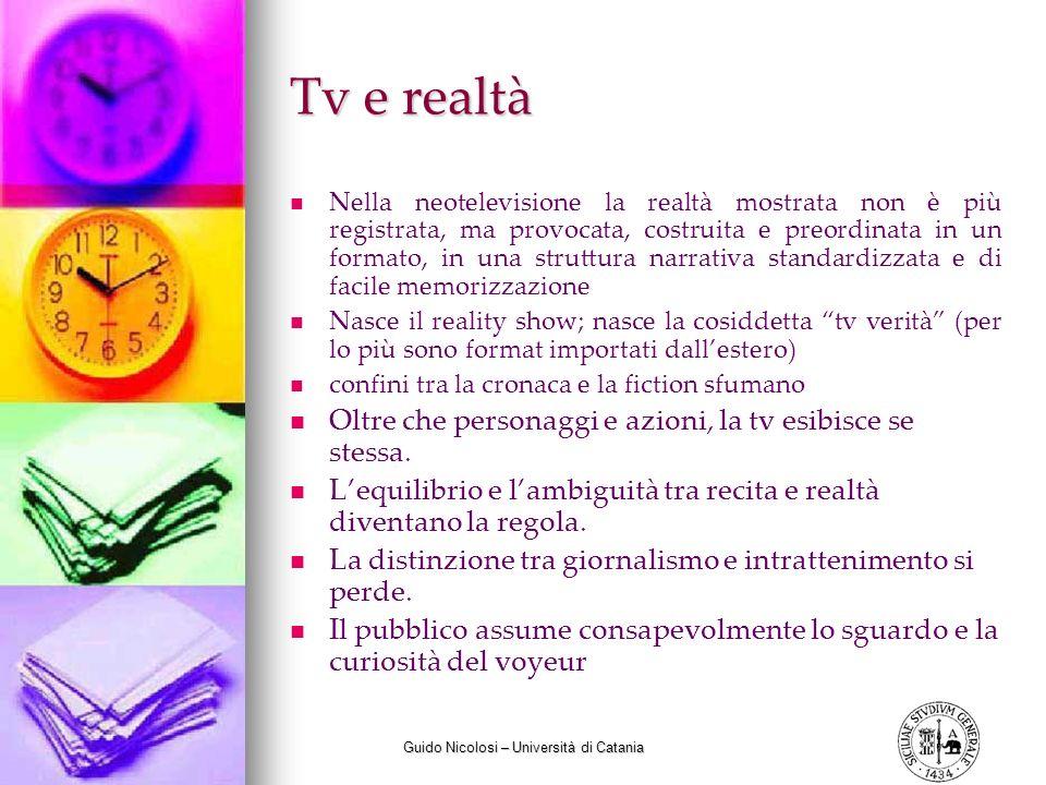 Guido Nicolosi – Università di Catania Tv e realtà Nella neotelevisione la realtà mostrata non è più registrata, ma provocata, costruita e preordinata