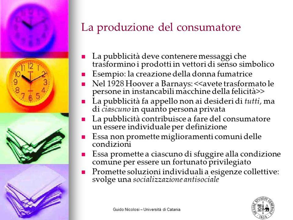 Guido Nicolosi – Università di Catania La produzione del consumatore La pubblicità deve contenere messaggi che trasformino i prodotti in vettori di se