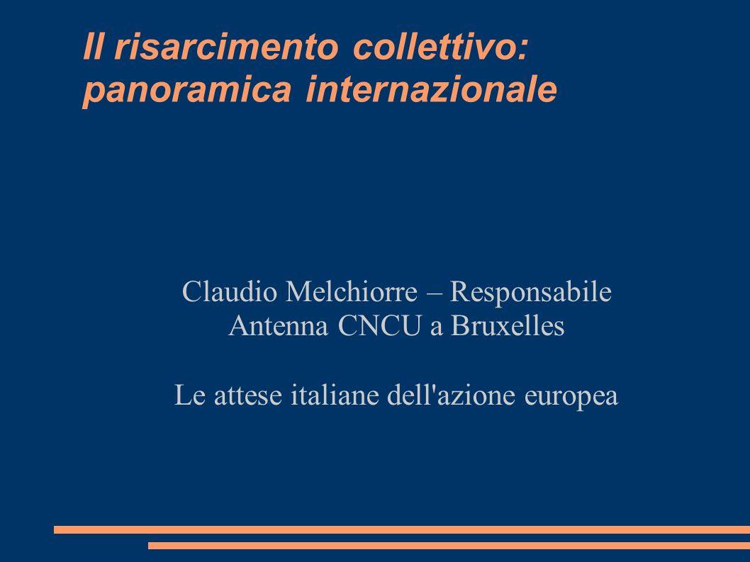 Il risarcimento collettivo: panoramica internazionale Claudio Melchiorre – Responsabile Antenna CNCU a Bruxelles Le attese italiane dell azione europea