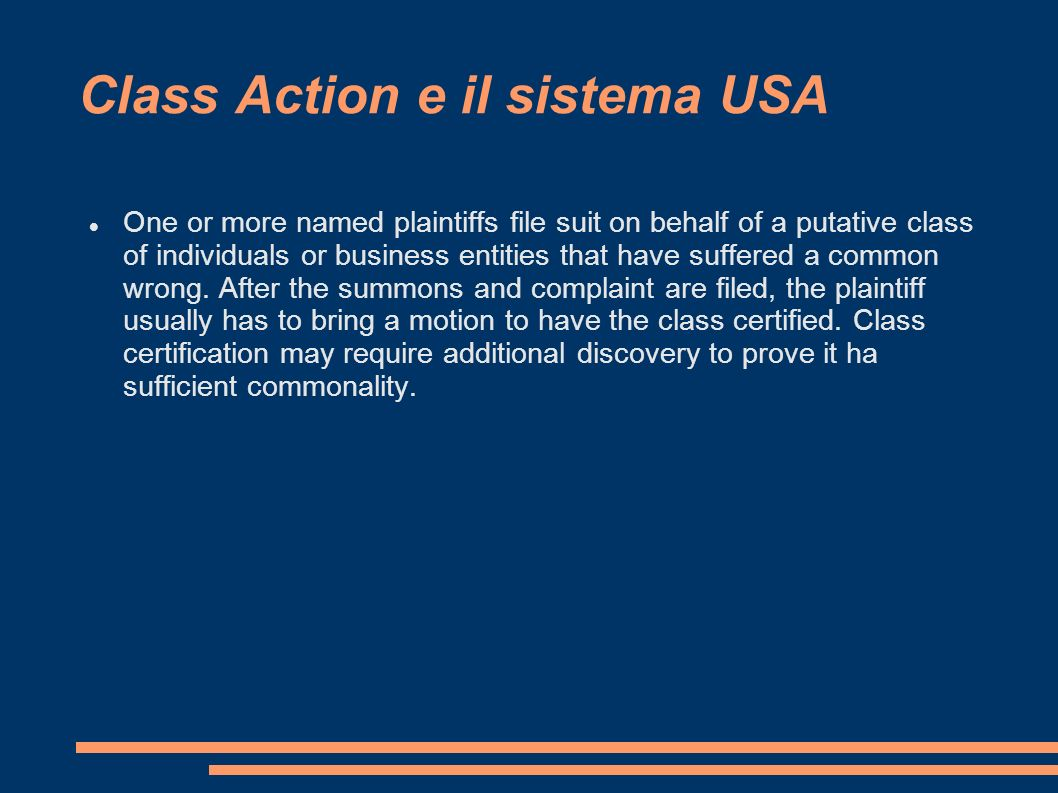 Class Action e il sistema USA One or more named plaintiffs file suit on behalf of a putative class of individuals or business entities that have suffered a common wrong.