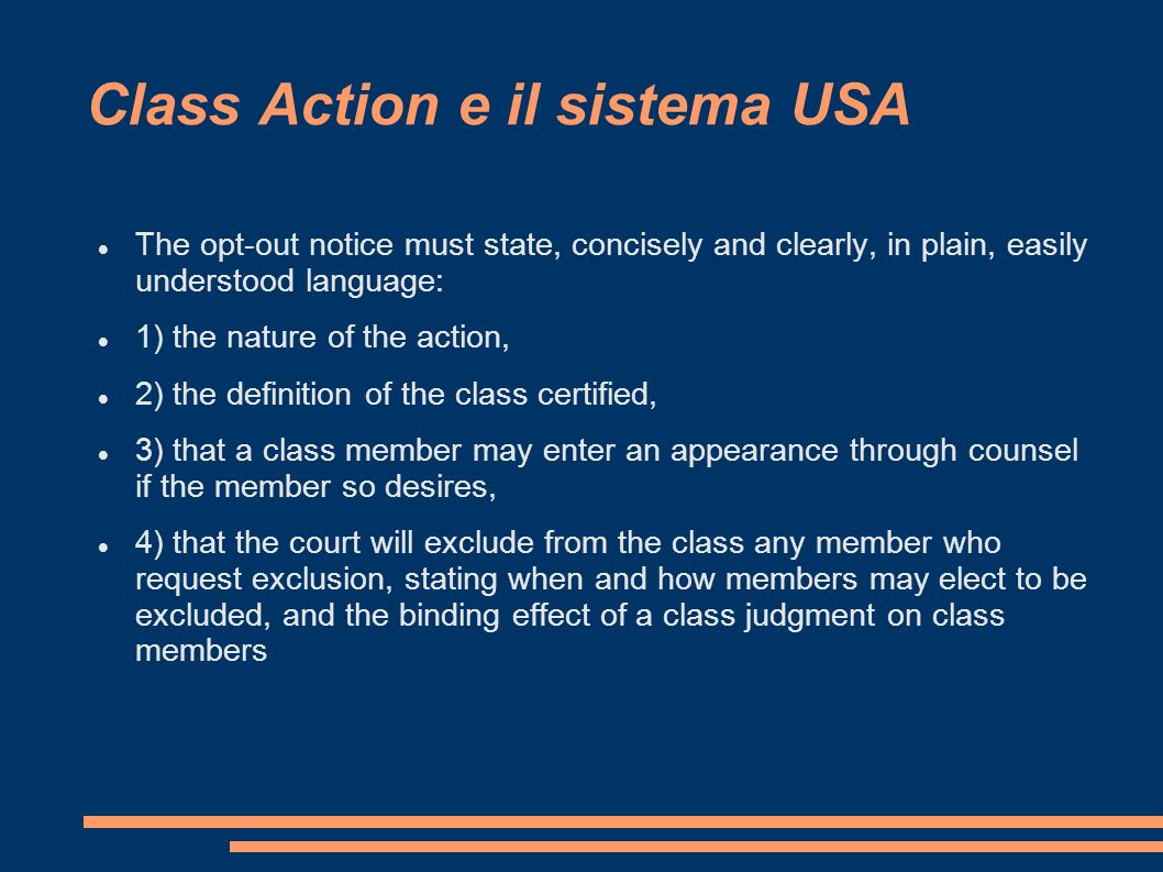 Class Action e il sistema USA The opt-out notice must state, concisely and clearly, in plain, easily understood language: 1) the nature of the action,