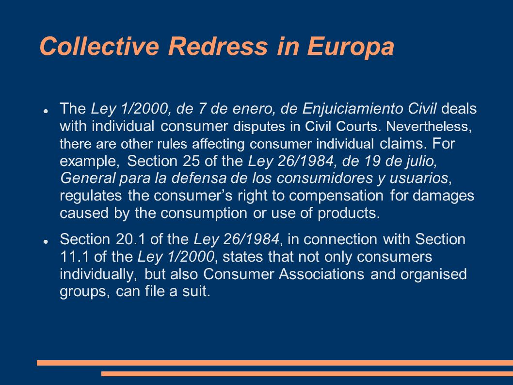 Collective Redress in Europa The Ley 1/2000, de 7 de enero, de Enjuiciamiento Civil deals with individual consumer disputes in Civil Courts. Neverthel