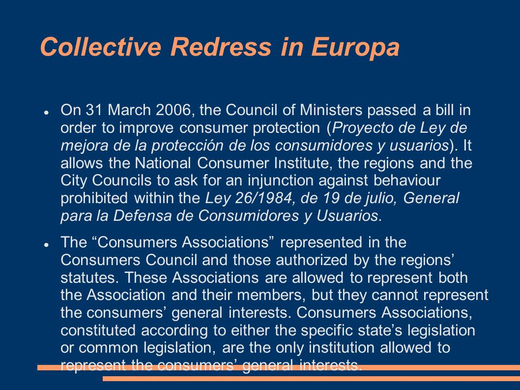 Collective Redress in Europa On 31 March 2006, the Council of Ministers passed a bill in order to improve consumer protection (Proyecto de Ley de mejo