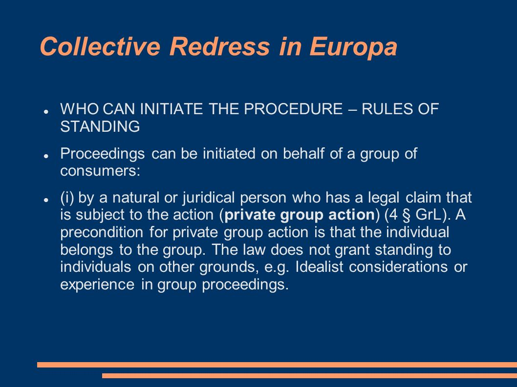 Collective Redress in Europa WHO CAN INITIATE THE PROCEDURE – RULES OF STANDING Proceedings can be initiated on behalf of a group of consumers: (i) by a natural or juridical person who has a legal claim that is subject to the action (private group action) (4 § GrL).