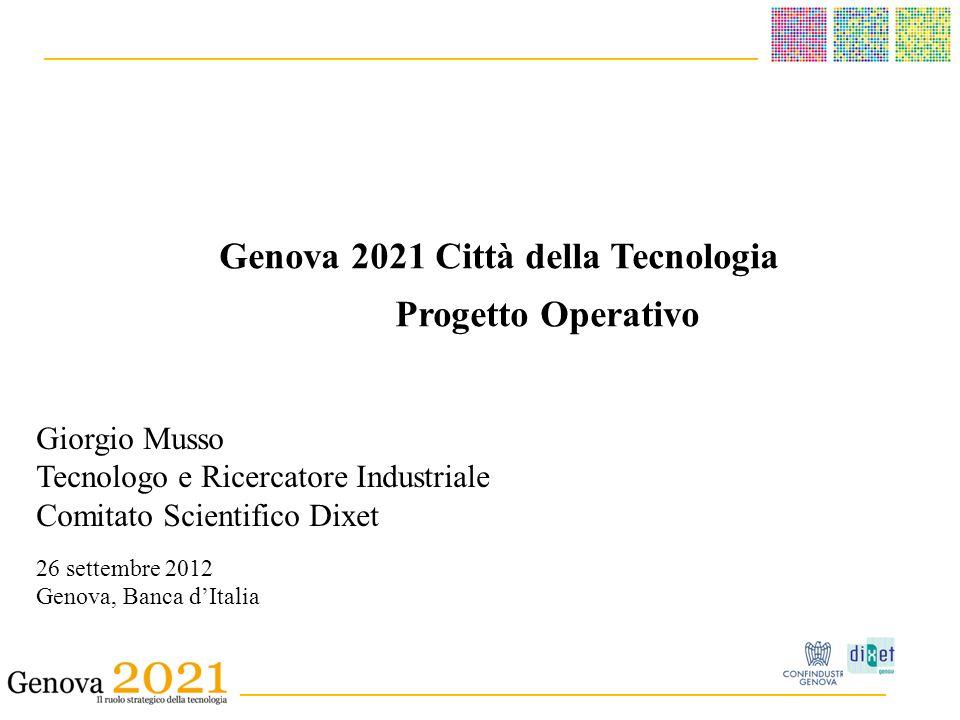 ______________________________________ _ __________________________________________ Genova 2021 Città della Tecnologia Progetto Operativo Giorgio Musso Tecnologo e Ricercatore Industriale Comitato Scientifico Dixet 26 settembre 2012 Genova, Banca dItalia