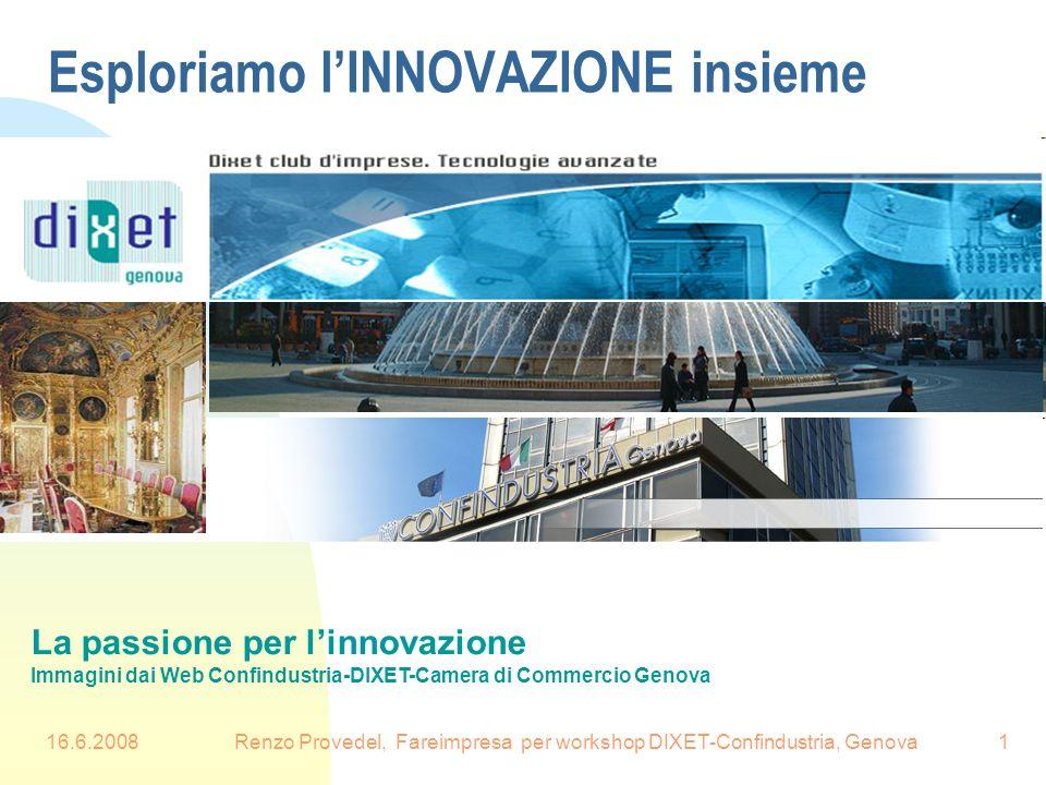 16.6.2008Renzo Provedel, Fareimpresa per workshop DIXET-Confindustria, Genova1 Esploriamo lINNOVAZIONE insieme La passione per linnovazione Immagini d