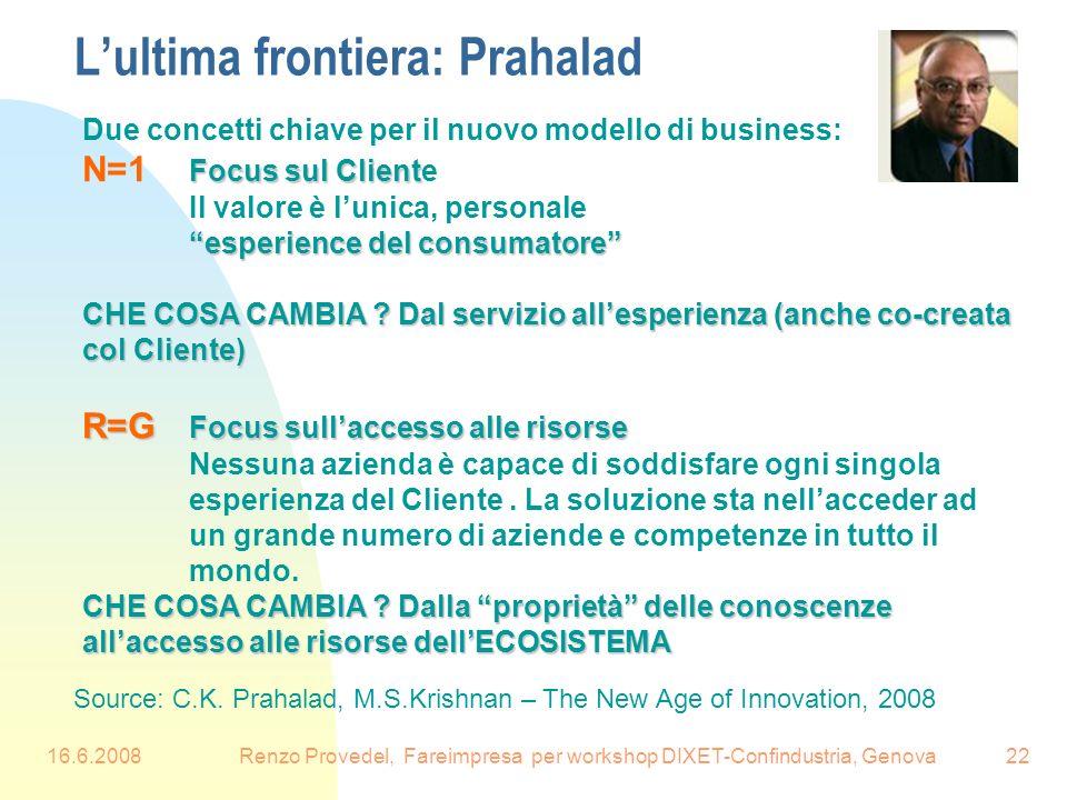 16.6.2008Renzo Provedel, Fareimpresa per workshop DIXET-Confindustria, Genova22 Lultima frontiera: Prahalad Due concetti chiave per il nuovo modello d
