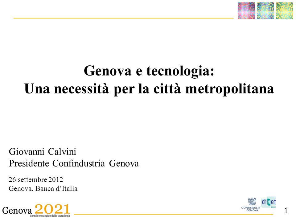 ______________________________________ _ __________________________________________ Giovanni Calvini Presidente Confindustria Genova 26 settembre 2012 Genova, Banca dItalia Genova e tecnologia: Una necessità per la città metropolitana 1