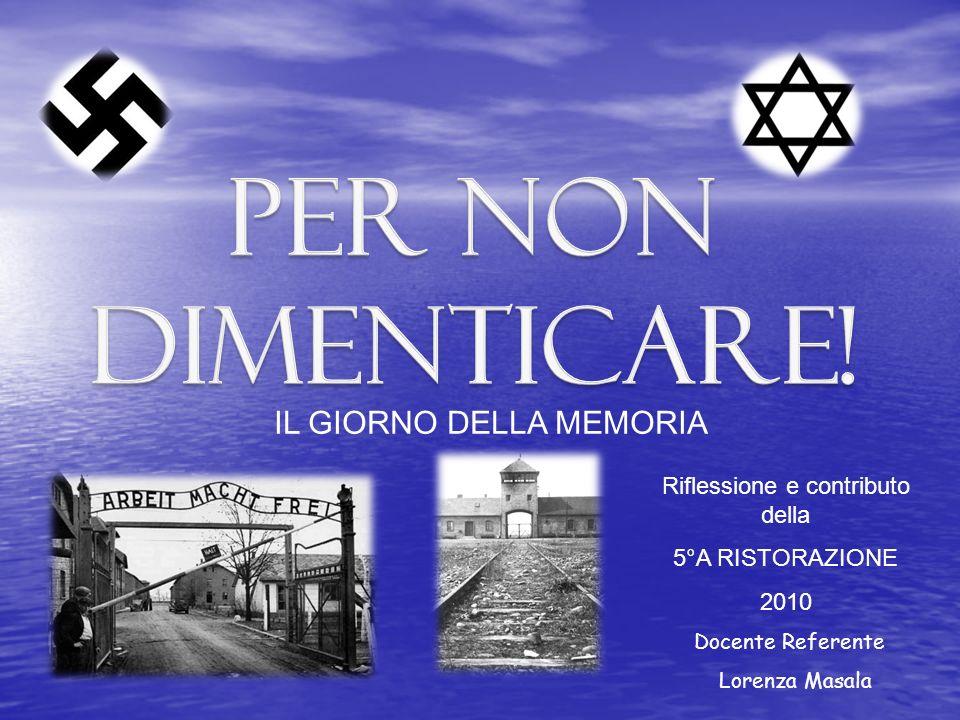 Riflessione e contributo della 5°A RISTORAZIONE 2010 IL GIORNO DELLA MEMORIA Docente Referente Lorenza Masala