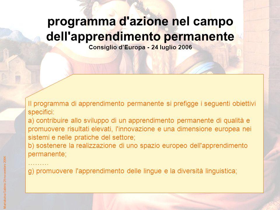Marialuisa Sabino 29 novembre 2006 programma d azione nel campo dell apprendimento permanente Consiglio dEuropa - 24 luglio 2006 Il programma di apprendimento permanente si prefigge i seguenti obiettivi specifici: a) contribuire allo sviluppo di un apprendimento permanente di qualità e promuovere risultati elevati, l innovazione e una dimensione europea nei sistemi e nelle pratiche del settore; b) sostenere la realizzazione di uno spazio europeo dell apprendimento permanente; ……… g) promuovere l apprendimento delle lingue e la diversità linguistica;