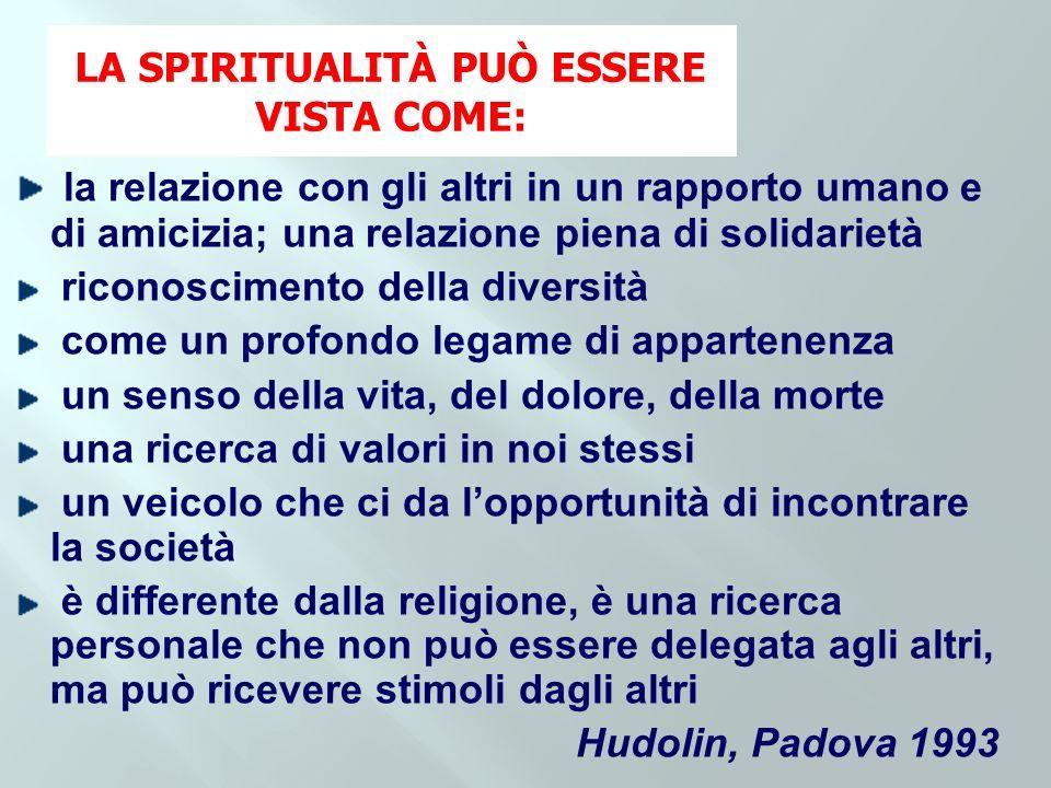 LA SPIRITUALITÀ PUÒ ESSERE VISTA COME: la relazione con gli altri in un rapporto umano e di amicizia; una relazione piena di solidarietà riconosciment