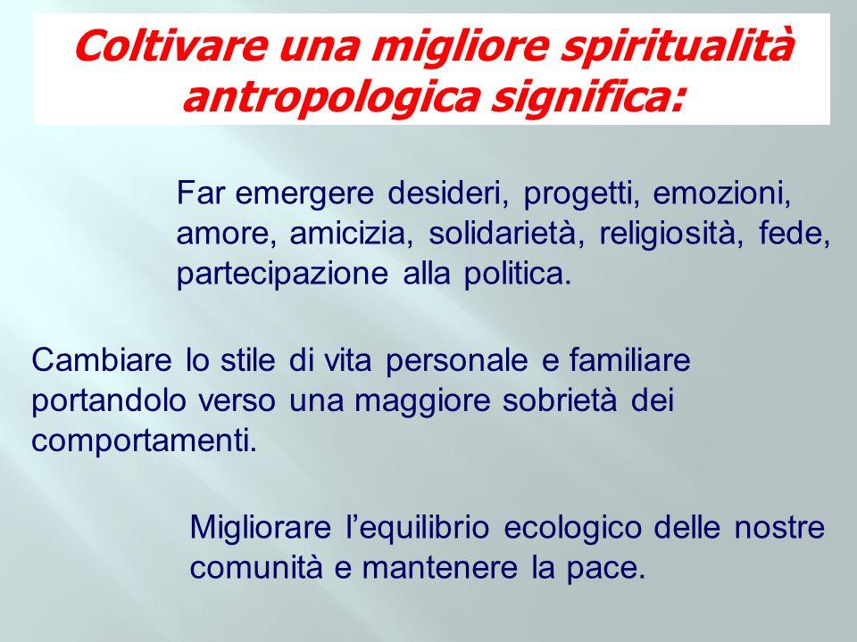 Coltivare una migliore spiritualità antropologica significa: Far emergere desideri, progetti, emozioni, amore, amicizia, solidarietà, religiosità, fed