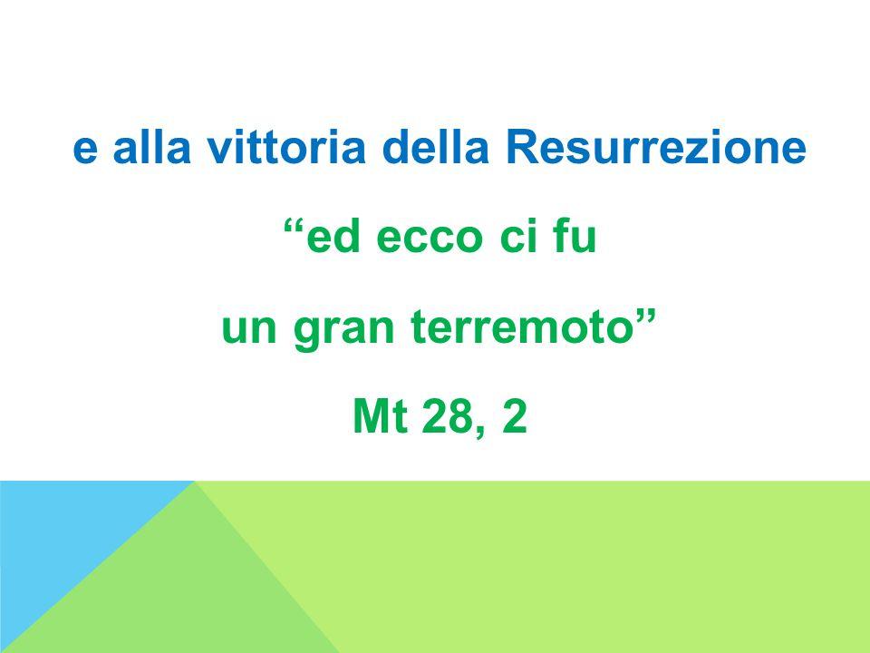 e alla vittoria della Resurrezione ed ecco ci fu un gran terremoto Mt 28, 2