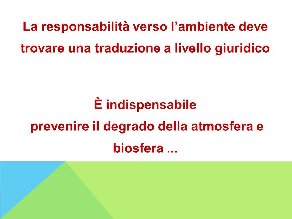 La responsabilità verso lambiente deve trovare una traduzione a livello giuridico È indispensabile prevenire il degrado della atmosfera e biosfera...