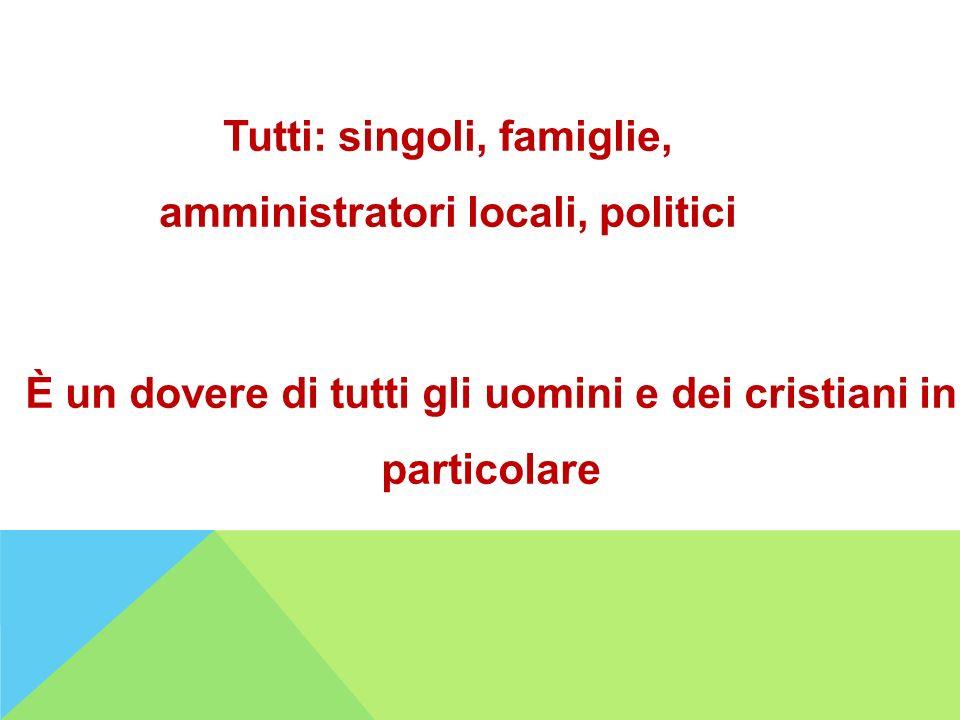 Tutti: singoli, famiglie, amministratori locali, politici È un dovere di tutti gli uomini e dei cristiani in particolare