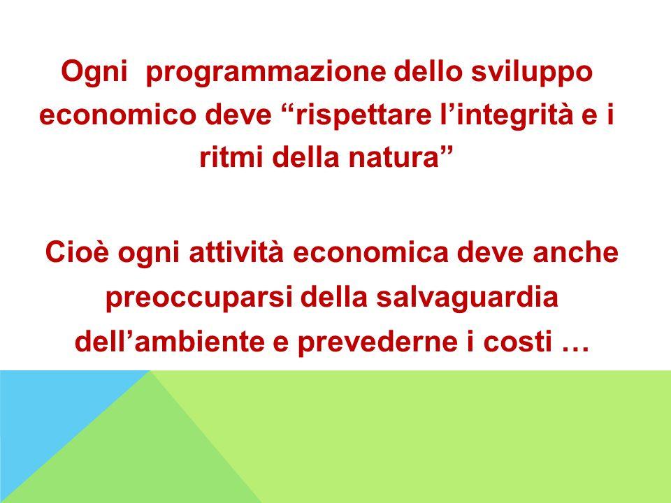 Ogni programmazione dello sviluppo economico deve rispettare lintegrità e i ritmi della natura Cioè ogni attività economica deve anche preoccuparsi de